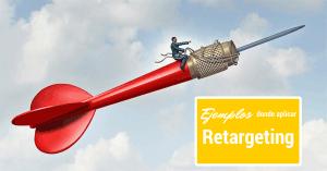 Ejemplos prácticos para aprovechar el potencial del Retargeting en tus proyectos